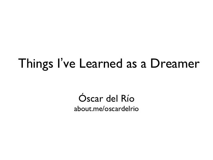 Things I've Learned as a Dreamer          Óscar del Río         about.me/oscardelrio