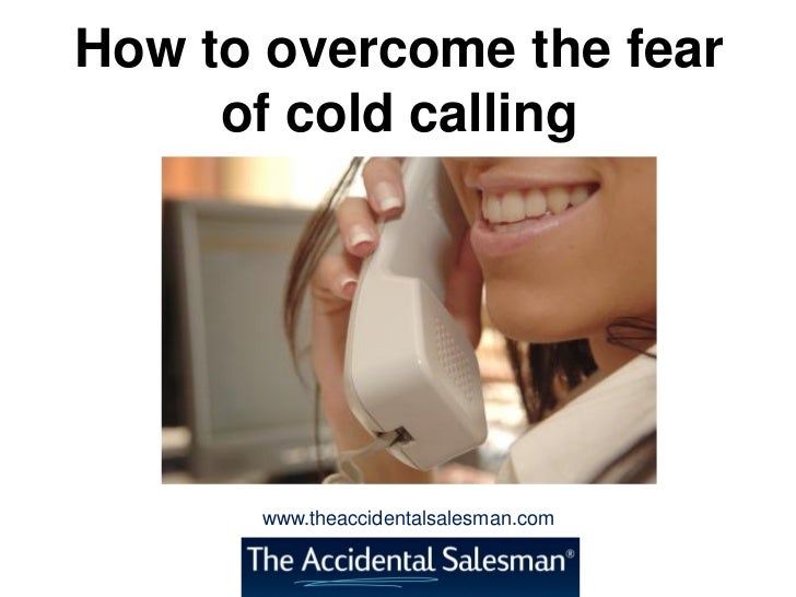How to overcome the fear     of cold calling      www.theaccidentalsalesman.com