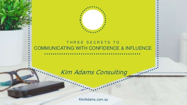 T H R E E S E C R E T S T O COMMUNICATING WITH CONFIDENCE & INFLUENCE Kim Adams Consulting KimAdams.com.au