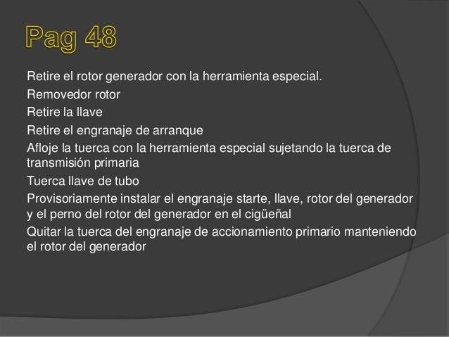 Retire el rotor generador con la herramienta especial. Removedor rotor Retire la llave Retire el engranaje de arranque Afl...
