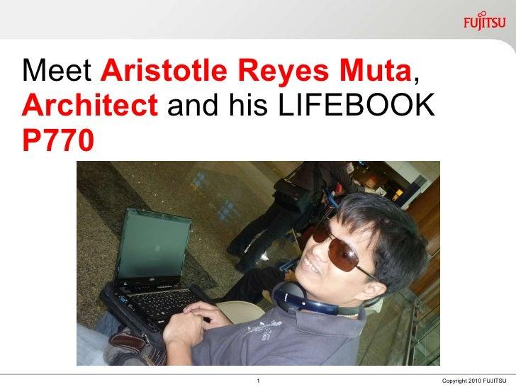 Meet  Aristotle Reyes Muta ,  Architect  and his LIFEBOOK  P770 1 Copyright 2010 FUJITSU