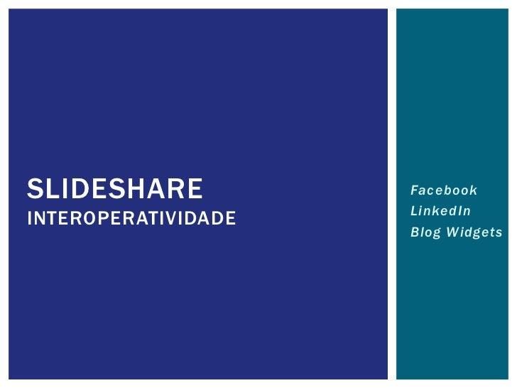 SLIDESHARE           Facebook                     LinkedInINTEROPERATIVIDADE                     Blog Widgets