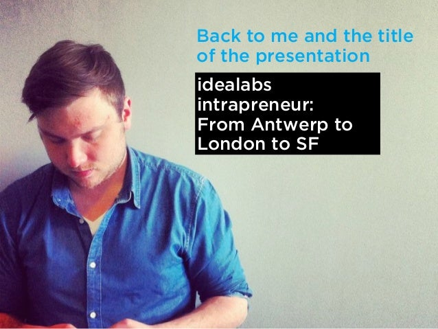 Back to me and the titleof the presentationidealabsintrapreneur:From Antwerp toLondon to SF