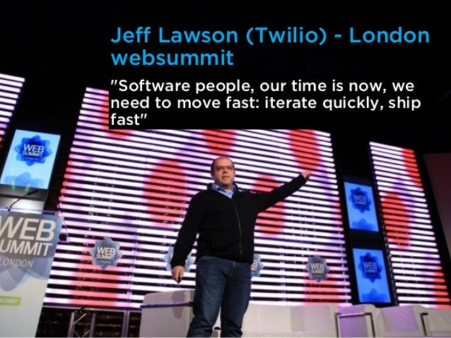 """Jeff Lawson (Twilio) - Londonwebsummit""""Software people, our time is now, weneed to move fast: iterate quickly, shipfast"""""""