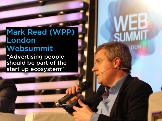 """Mark Read (WPP)LondonWebsummit""""Advertising peopleshould be part of thestart up ecosystem"""""""