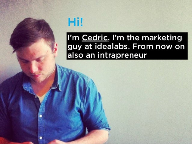Hi!I'm Cedric, I'm the marketingguy at idealabs. From now onalso an intrapreneur