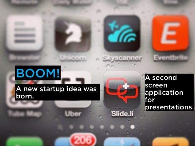 BOOM!                    A second                         screenA new startup idea was                         application...