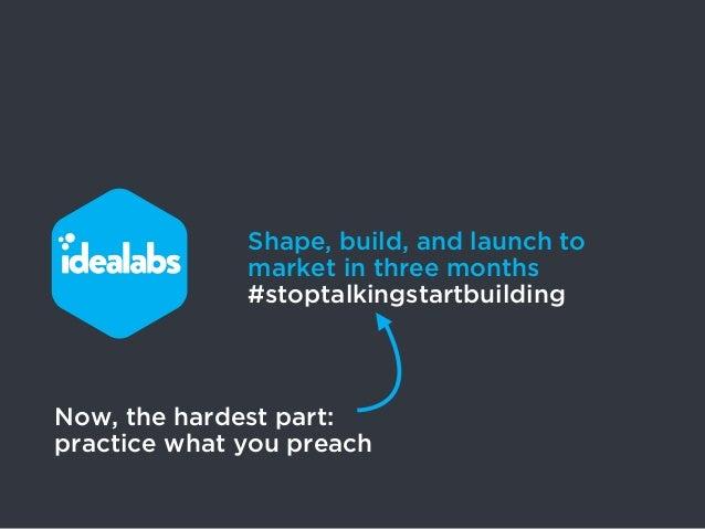 Shape, build, and launch to              market in three months              #stoptalkingstartbuildingNow, the hardest par...