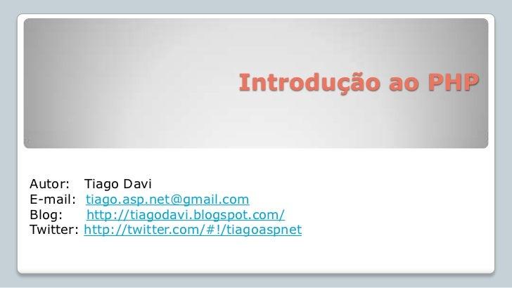 Introdução ao PHP <br />Autor:   Tiago Davi<br />E-mail:  tiago.asp.net@gmail.com<br />Blog:     http://tiagodavi.blogspo...