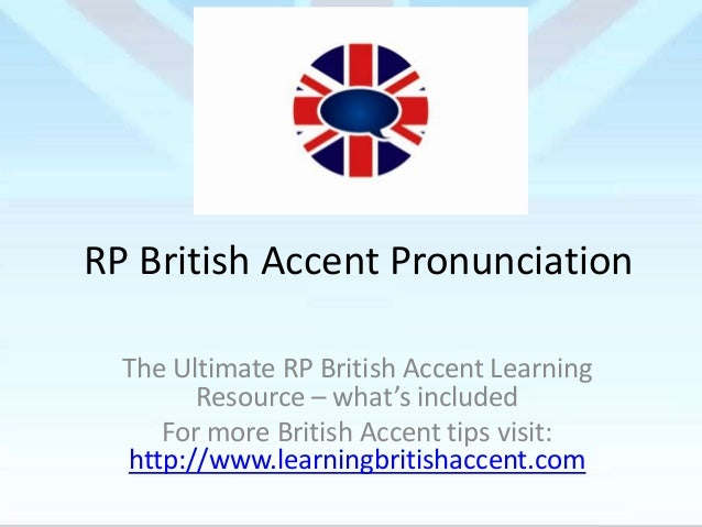 RP British Accent Pronunciation The Ultimate RP British Accent Learning Resource – what's included For more British Accent...