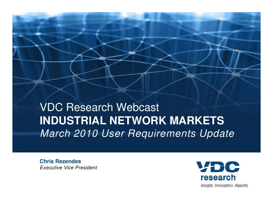 VDC Research Webcast INDUSTRIAL NETWORK MARKETS March 2010 User Requirements Update  Chris Rezendes Executive Vice Preside...