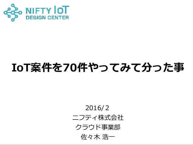 0Copyright @ NIFTY Corporation All Rights Reserved IoT案件を70件やってみて分った事 2016/2 ニフティ株式会社 クラウド事業部 佐々木 浩一