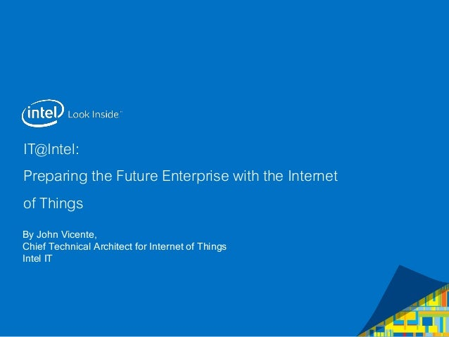 IT@Intel: Preparing the Future Enterprise with the Internet of Things By John Vicente, Chief Technical Architect for Inter...