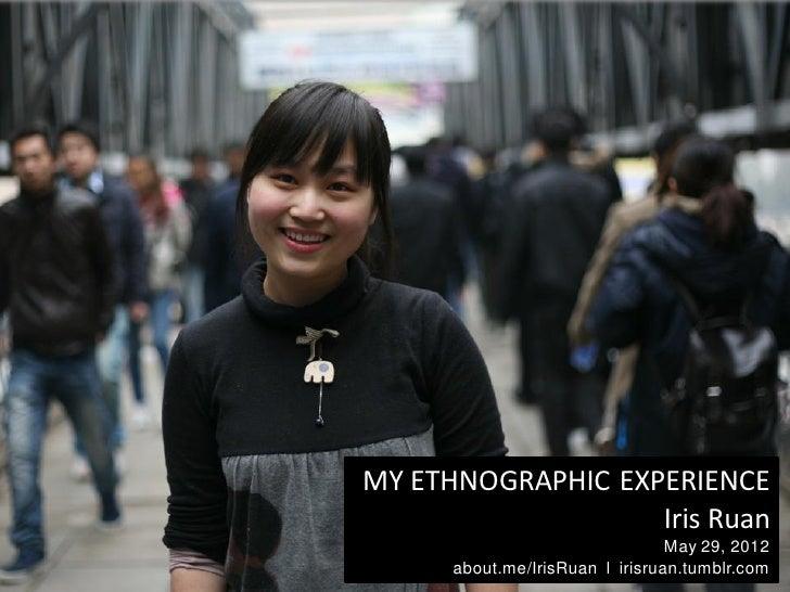 MY ETHNOGRAPHIC EXPERIENCE                   Iris Ruan                                 May 29, 2012      about.me/IrisRuan...
