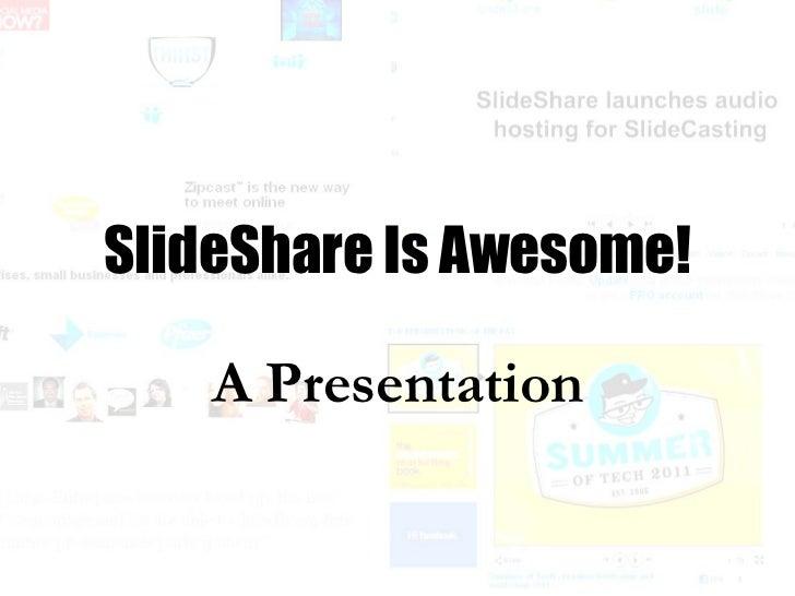 A Presentation SlideShare Is Awesome!