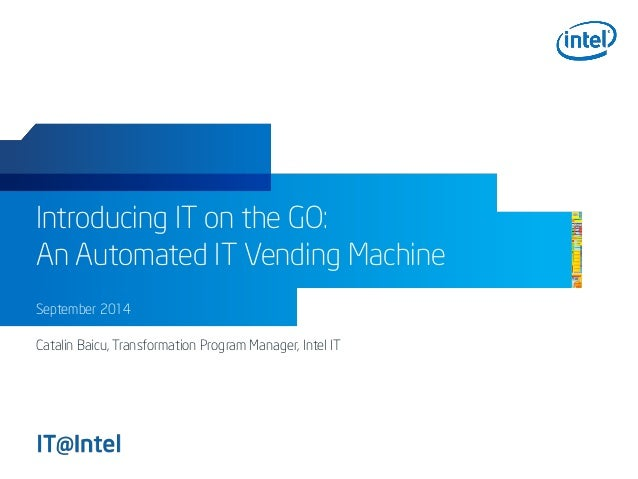 Introducing IT on the GO: An Automated IT Vending Machine September 2014 Catalin Baicu, Transformation Program Manager, In...