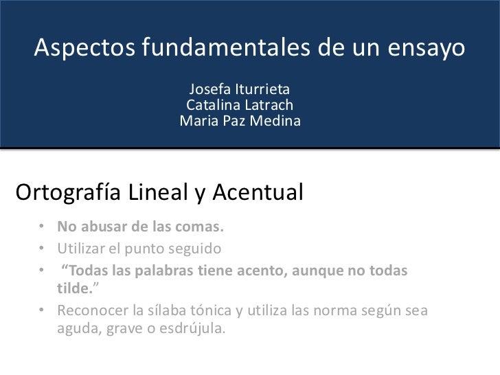 Aspectos fundamentales de un ensayo<br />Josefa Iturrieta<br />CatalinaLatrach<br />Maria Paz Medina<br />Ortografía Linea...