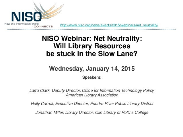 NISO Webinar: Net Neutrality: Will Library Resources be stuck in the Slow Lane? Wednesday, January 14, 2015 Speakers: Larr...