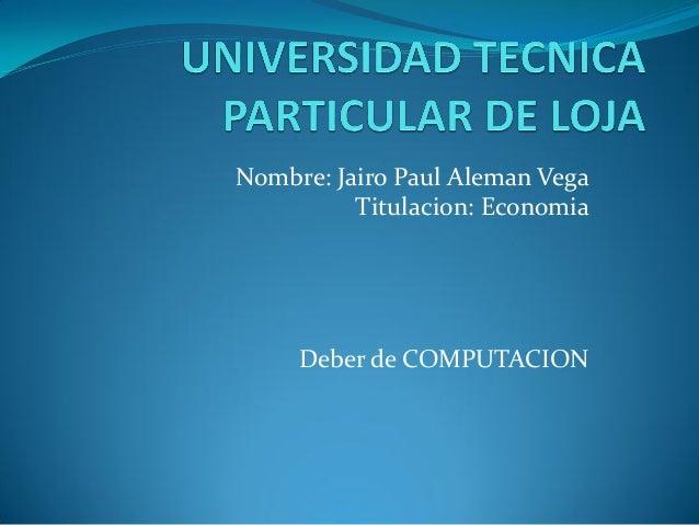 Nombre: Jairo Paul Aleman Vega          Titulacion: Economia     Deber de COMPUTACION
