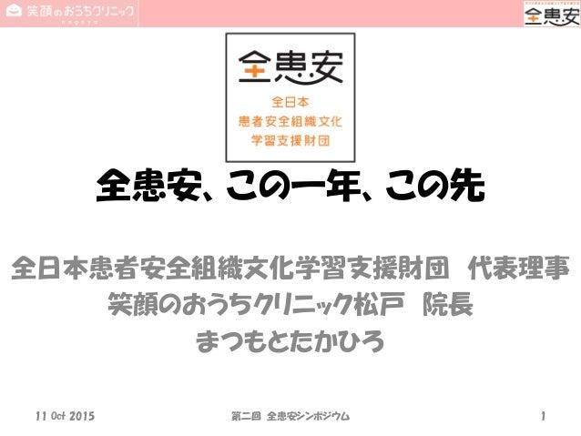 全患安、この一年、この先 全日本患者安全組織文化学習支援財団 代表理事 笑顔のおうちクリニック松戸 院長 まつもとたかひろ 11 Oct 2015 第二回 全患安シンポジウム 1