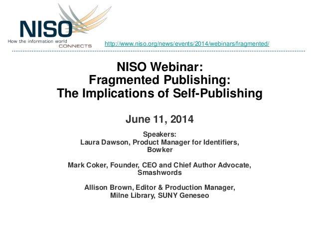 NISO Webinar: Fragmented Publishing: The Implications of Self-Publishing June 11, 2014 Speakers: Laura Dawson, Product Man...
