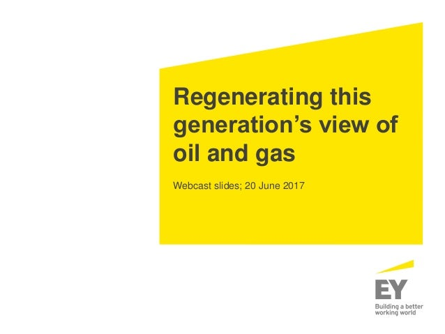 Regenerating this generation's view of oil and gas Webcast slides; 20 June 2017
