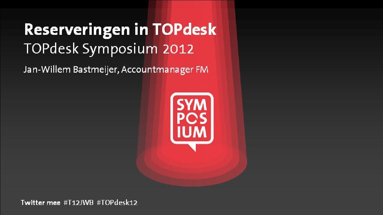 Reserveringen in TOPdeskTOPdesk Symposium 2012Jan-Willem Bastmeijer, Accountmanager FMTwitter mee #T12JWB #TOPdesk12