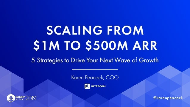 SCALING FROM $1M TO $500M ARR 5 Strategies to Drive Your Next Wave of Growth Karen Peacock, COO