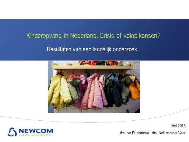 Kinderopvang in Nederland. Crisis of volop kansen?Resultaten van een landelijk onderzoekMei 2013drs. Ivo Duchateau   drs. ...