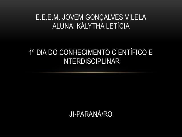 E.E.E.M. JOVEM GONÇALVES VILELA ALUNA: KÁLYTHA LETÍCIA 1º DIA DO CONHECIMENTO CIENTÍFICO E INTERDISCIPLINAR JI-PARANÁ/RO