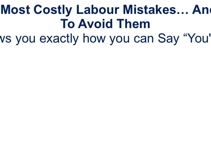 """The 5 Most Costly Labour Mistakes… And How To Avoid Them This FREE presentation shows you exactly how you can Say """"You're ..."""