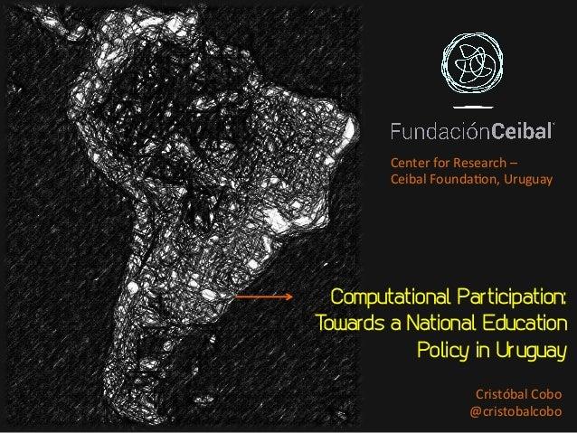 Computational Participation: Towards a National Education Policy in Uruguay CristóbalCobo @cristobalcobo CenterforRes...