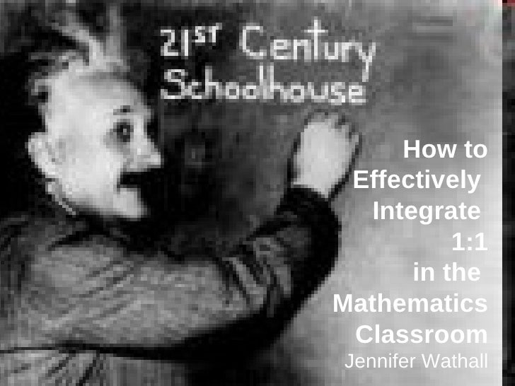 How to  Effectively  Integrate  1:1   in the  Mathematics Classroom Jennifer Wathall