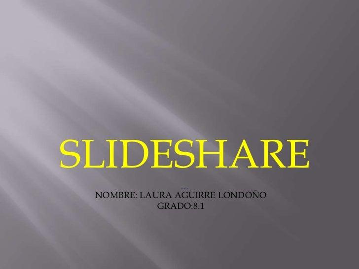SLIDESHARE                … NOMBRE: LAURA AGUIRRE LONDOÑO            GRADO:8.1