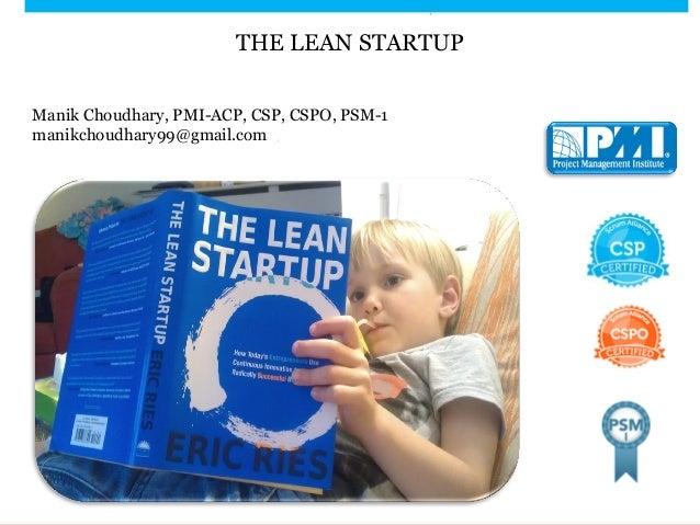 THE LEAN STARTUP Manik Choudhary, PMI-ACP, CSP, CSPO, PSM-1 manikchoudhary99@gmail.com