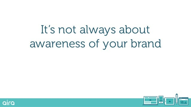 Awareness Consideration Conversion This is too focused on your brand awareness