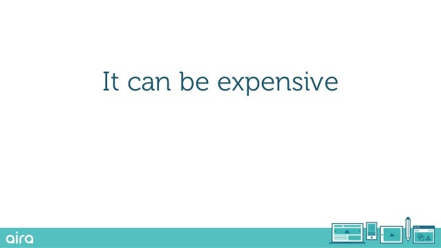 It can be expensive