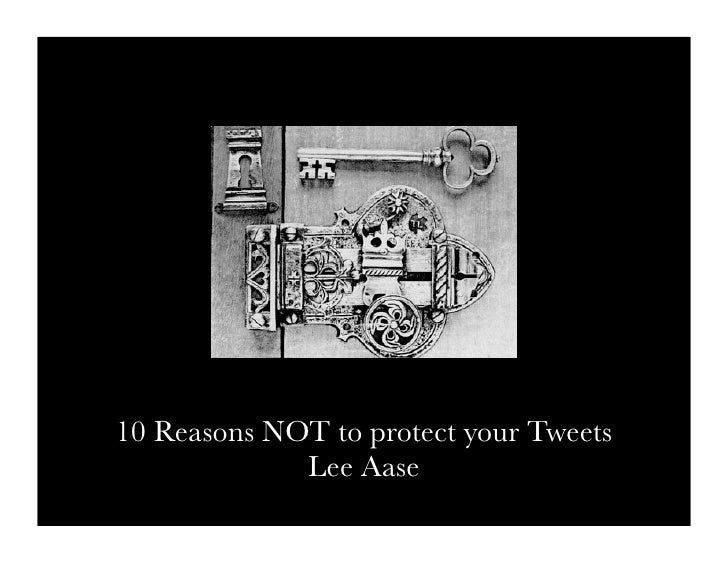 10 Reasons NOT to protect your Tweets              Lee Aase