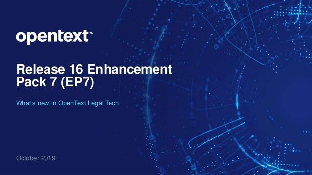 Release 16 Enhancement Pack 7 (EP7) October 2019 What's new in OpenText Legal Tech