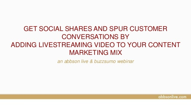 GET SOCIAL SHARES AND SPUR CUSTOMER CONVERSATIONS BY ADDING LIVESTREAMING VIDEO TO YOUR CONTENT MARKETING MIX an abbson li...