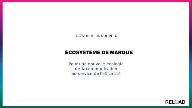 L I V R E B L A N C ÉCOSYSTÈME DE MARQUE Pour une nouvelle écologie de lacommunication au service de l'efficacité