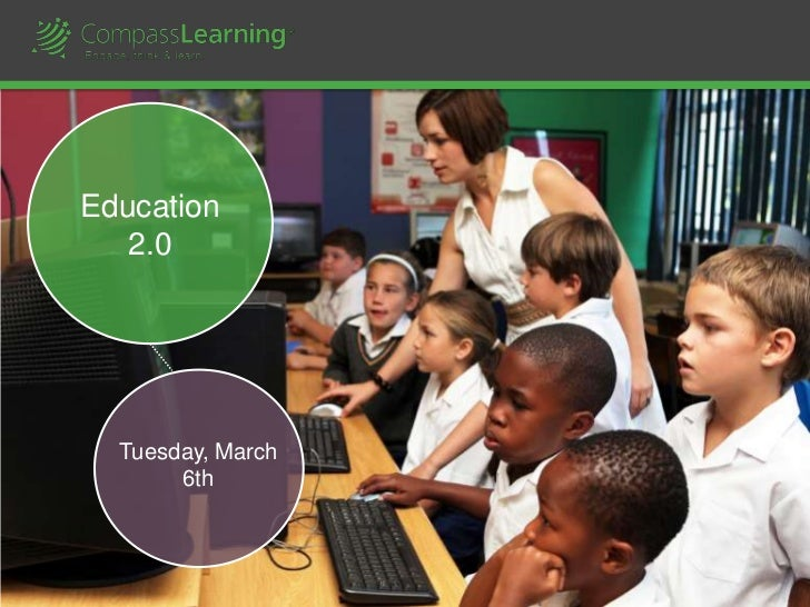 Education                2.0                        Tuesday, March                             6th1   © CompassLearning