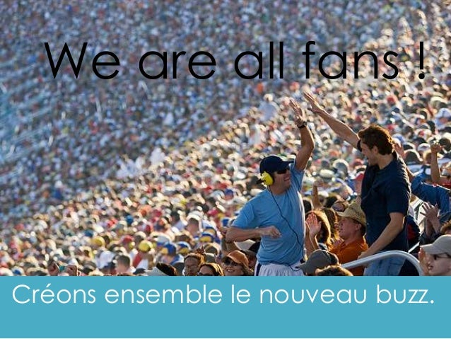 Créons ensemble le nouveau buzz. We are all fans !