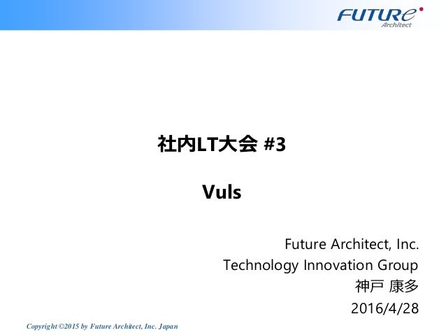 Copyright ©2015 by Future Architect, Inc. Japan 社内LT大会 #3 Vuls Future Architect, Inc. Technology Innovation Group 神戸 康多 20...