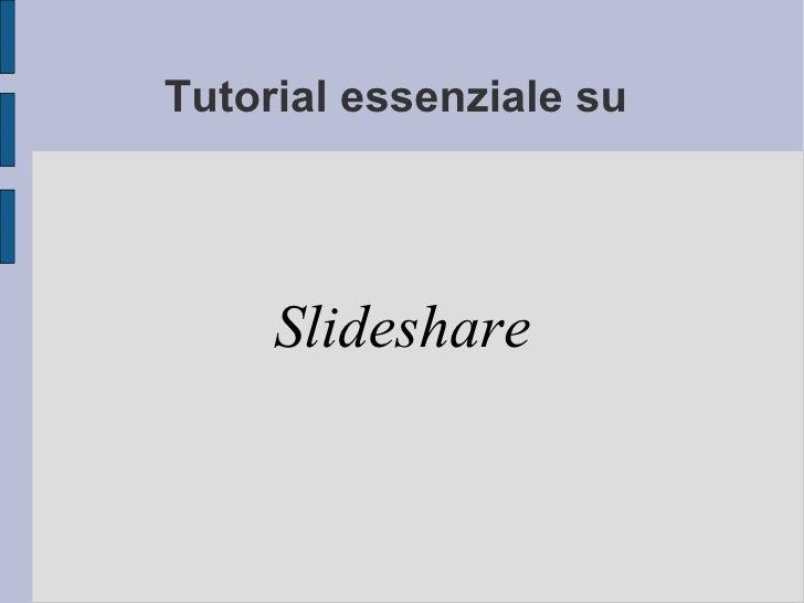 Tutorial essenziale su  Slideshare