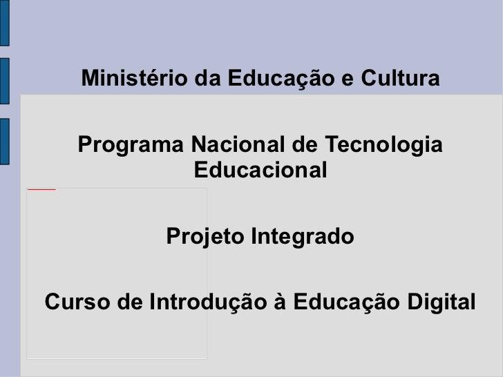 Ministério da Educação e Cultura Programa Nacional de Tecnologia Educacional Projeto Integrado Curso de Introdução à Educa...