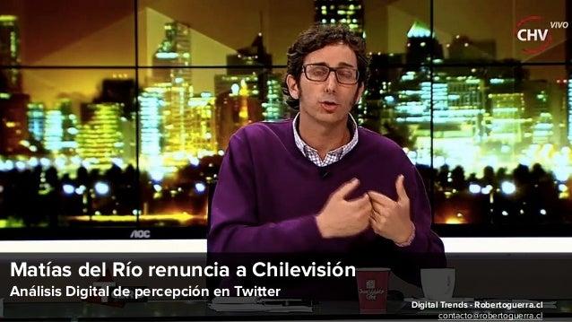 Matías del Río renuncia a Chilevisión Análisis Digital de percepción en Twitter Digital Trends - Robertoguerra.cl contacto...