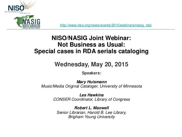 NISO/NASIG Joint Webinar: Not Business as Usual: Special cases in RDA serials cataloging Wednesday, May 20, 2015 Speakers:...