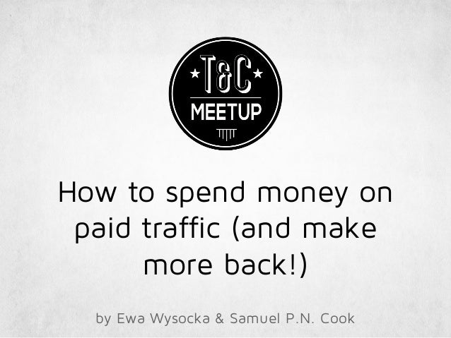 How to spend money on paid traffic (and make more back!) by Ewa Wysocka & Samuel P.N. Cook