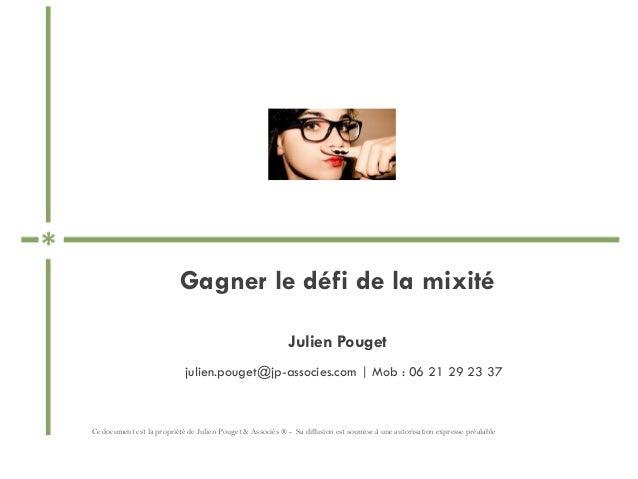 Gagner le défi de la mixité Julien Pouget Ce document est la propriété de Julien Pouget & Associés ® - Sa diffusion est so...